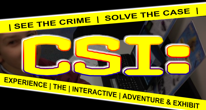 See the Crime, Solve the Case, Experience the interactive Adventure and Exhibit.  Forensic Science I